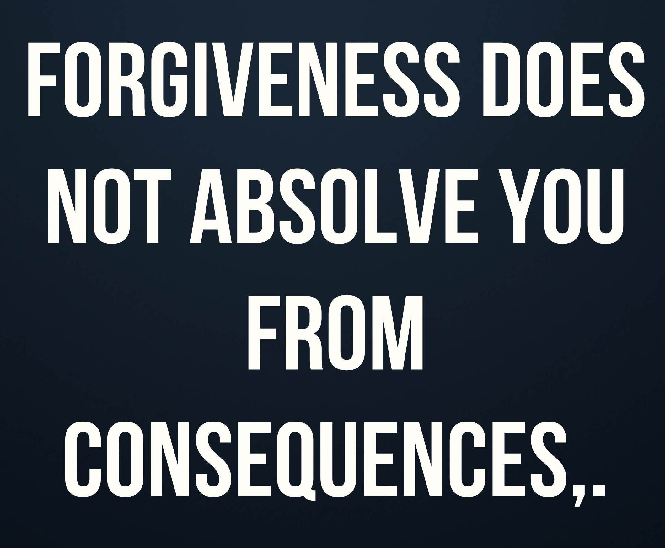forgiveness-does-not-absolve-you-from-consequences